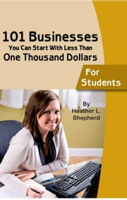 101 Businesses You Can Start With Less Than One Thousand Dollars: For Students ebook by Shepherd, Heather L