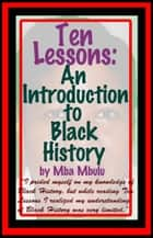 Ten Lessons: An Introduction to Black History eBook by Mba Mbulu