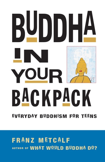 Buddha in Your Backpack - Everyday Buddhism for Teens ebook by Franz Metcalf