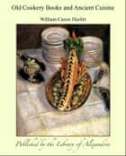 Old Cookery Books and Ancient Cuisine ebook by William Carew Hazlitt
