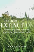 The Quiet Extinction - Stories of North America's Rare and Threatened Plants ebook by Kara Rogers