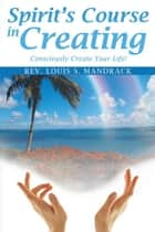 Spirit's Course in Creating - Consciously Create Your Life! ebook by Rev. Louis S. Mandrack