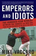 Emperors and Idiots - The Hundred Year Rivalry Between the Yankees and Red Sox, From the Very Beginnin g to the End of the Curse ebook by Mike Vaccaro