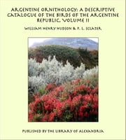 Argentine Ornithology: A Descriptive Catalogue of the Birds of the Argentine Republic (Complete) ebook by William Henry Hudson