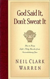 God Said It, Don't Sweat It - Sound Encouragement to Keep the Little Things from Overwhelming You ebook by Neil Clark Warren