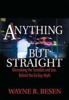 Anything but Straight - Unmasking the Scandals and Lies Behind the Ex-Gay Myth ebook by Wayne Besen