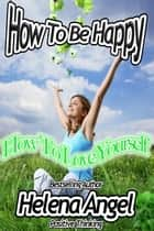 How To Be Happy: How To Love Yourself (Positive Thinking Book) ebook by Helena Angel