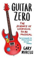 Guitar Zero - The Science of Learning to be Musical ebook by Gary Marcus