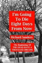 I'm Going To Die Eight Days From Now ebook by Richard Sanders