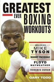 Greatest Ever Boxing Workouts - including Mike Tyson, Manny Pacquiao, Floyd Mayweather, Roberto Duran ebook by Gary Todd