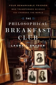 The Philosophical Breakfast Club - Four Remarkable Friends Who Transformed Science and Changed the World ebook by Laura J. Snyder
