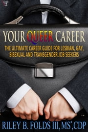 Your Queer Career - The Ultimate Guide for Lesbian, Gay, Bisexual, and Transgender Job Seekers ebook by Riley B. Folds III