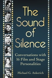 The Sound of Silence - Conversations with 16 Film and Stage Personalities Who Bridged the Gap Between Silents and Talkies ebook by Michael G. Ankerich