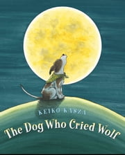 The Dog Who Cried Wolf ebook by Keiko Kasza