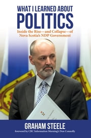 What I Learned About Politics - Inside the Rise-and Collapse-of Nova Scotia's NDP Government ebook by Graham Steele