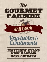 Vegetables and Condiments - The Gourmet Farmer Deli Book ebook by Matthew Evans