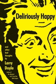Deliriously Happy - and Other Bad Thoughts ebook by Larry Doyle