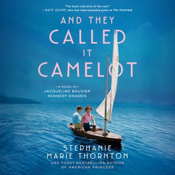 And They Called It Camelot - A Novel of Jacqueline Bouvier Kennedy Onassis audiobook by Stephanie Marie Thornton