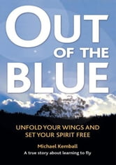 Out Of The Blue - A true story about learning to fly, discover your wings and set your spirit free ebook by Michael Kemball