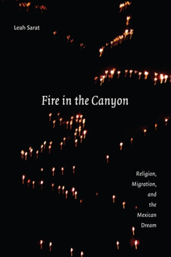 Fire in the Canyon - Religion, Migration, and the Mexican Dream ebook by Leah M. Sarat