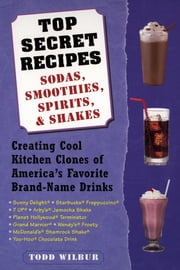 Top Secret Recipes--Sodas, Smoothies, Spirits, & Shakes - Creating Cool Kitchen Clones of America's Favorite Brand-Name Drinks ebook by Todd Wilbur