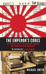 The Emperor's Codes - The Thrilling Story of the Allied Code Breakers Who Turned the Tide of World War II ebook by Michael Smith