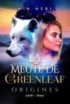 La Meute de Greenleaf - Origines ebook by M.N NERI