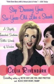 Stop Dressing Your Six-Year-Old Like a Skank - And Other Words of Delicate Southern Wisdom ebook by Celia Rivenbark