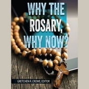 Why the Rosary, Why Now? audiobook by Gretchen Crowe, Elizabeth Stone