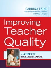 Improving Teacher Quality - A Guide for Education Leaders ebook by Sabrina W. Laine,Molly Lasagna,Ellen Behrstock-Sherratt