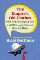 The Empire's Old Clothes - What the Lone Ranger, Babar, and Other Innocent Heroes Do to Our Minds ebook by Ariel Dorfman