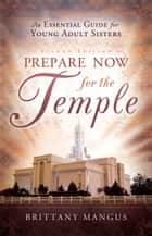 Prepare Now for the Temple ebook by Brittany Mangus