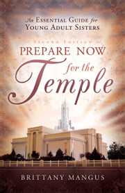 Prepare Now for the Temple - An Essential Guide for Young Adult Sisters ebook by Brittany Mangus