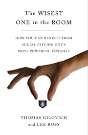The Wisest One in the Room - How You Can Benefit from Social Psychology's Most Powerful Insights ebook by Thomas Gilovich,Lee Ross