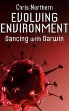 Evolving Environment - Dancing with Darwin, #3 ebook by Chris Northern