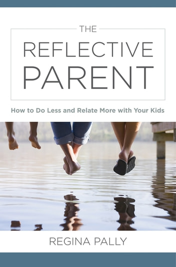 The Reflective Parent: How to Do Less and Relate More with Your Kids ebook by Regina Pally