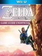 The Legend of Zelda Breath of The Wild Wii U Game Guide Unofficial ebook by The Yuw