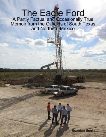The Eagle Ford: A Partly Factual and Occasionally True Memoir from the Oilfields of South Texas and Northern Mexico ebook by Brandon Seale