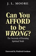 Can You Afford to Be Wrong? The Necessity of Pursuing Spiritual Truth ebook by J.L. Moore