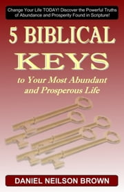 5 Biblical Keys to Your Most Abundant and Prosperous Life: Christian Prosperity & Self Help Principles ebook by Daniel N Brown