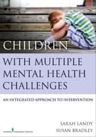 Children With Multiple Mental Health Challenges ebook by Sarah Landy, Ph.D., C.Psych,Susan Bradley, M.D., FRCP (C)