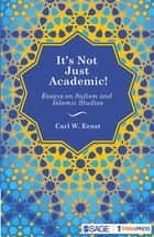 It's Not Just Academic! - Essays on Sufism and Islamic Studies ebook by Carl W Ernst