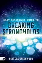Easy Reference Guide to Breaking Strongholds ebook by Rebecca Greenwood