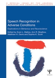 Speech Recognition in Adverse Conditions - Explorations in Behaviour and Neuroscience ebook by Sven Mattys, Ann R. Bradlow, Matthew H. Davis,...