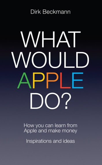 What Would Apple Do? - How You Can Learn from Apple and Make Money ebook by Dirk Beckmann