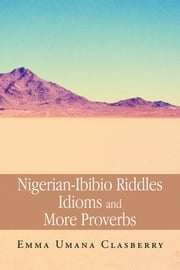 Nigerian-Ibibio Riddles Idioms and More Proverbs ebook by Emma Umana Clasberry