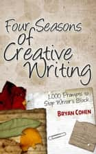 Four Seasons of Creative Writing - 1,000 Prompts to Stop Writer's Block ebook by Bryan Cohen