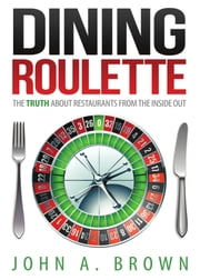 Dining Roulette: The Truth about Restaurants from the Inside Out ebook by John A. Brown