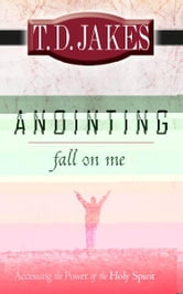 Anointing Fall on Me: Accessing the Power of the Holy Spirit - Accessing the Power of the Holy Spirit ebook by T. D. Jakes
