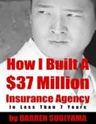 How I Built a $37 Million Insurance Agency In Less Than 7 Years eBook par Darren Sugiyama